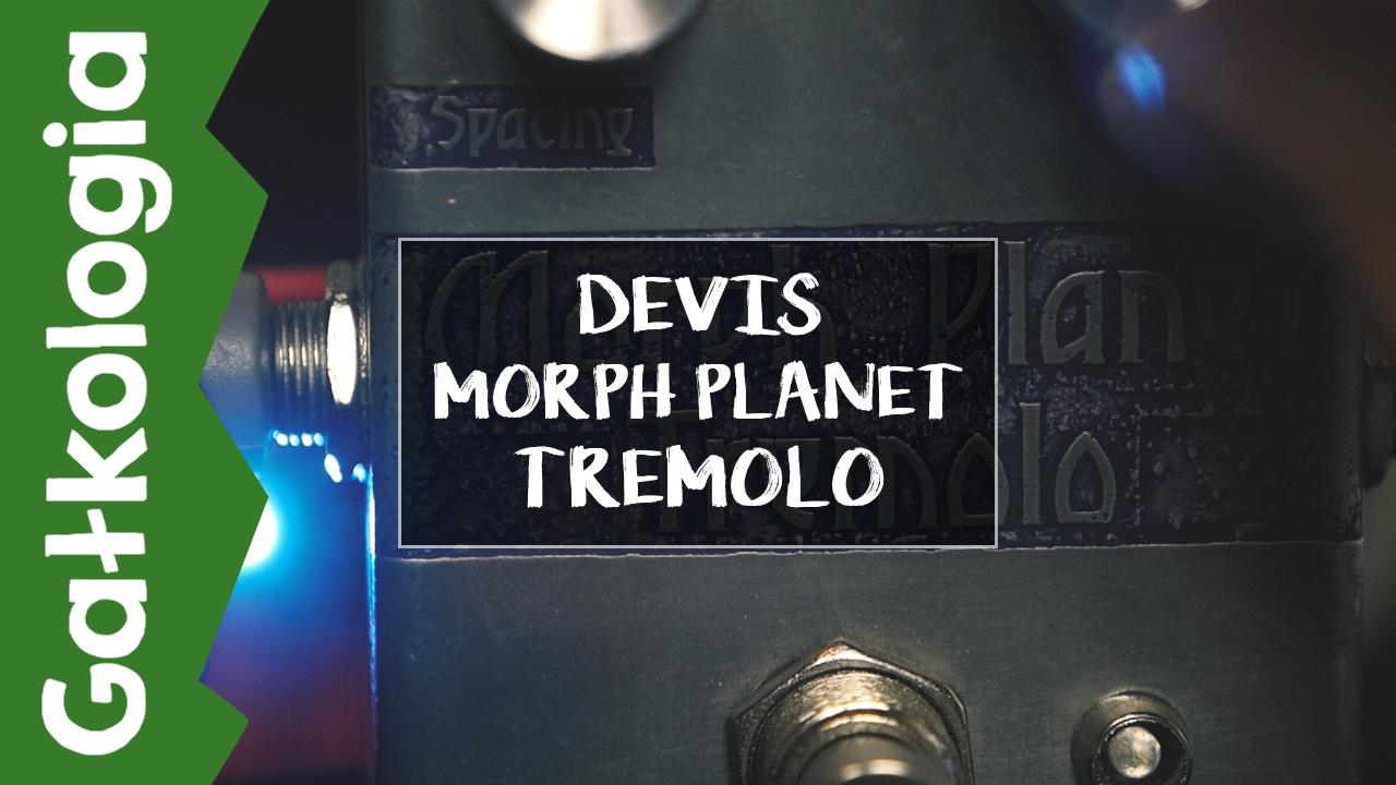 [GAŁKOLOGIA] DEVIS Morph Planet Tremolo